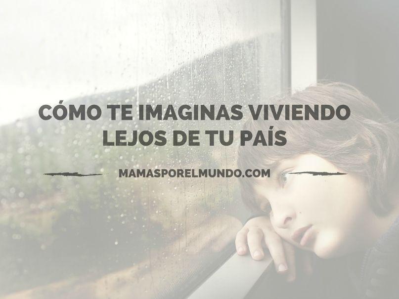 COMO TE IMAGINAS VIVIENDO LEJOS DE TU PAIS